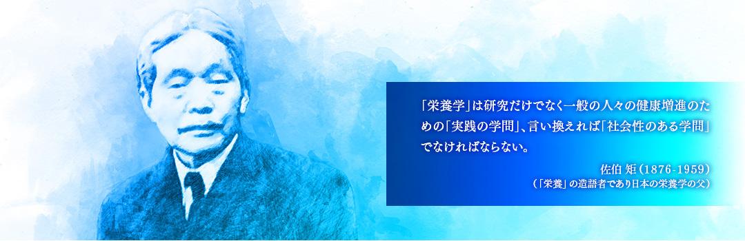 「栄養学」は研究だけでなく一般の人々の健康増進のための「実践の学問」、言い換えれば「社会性のある学問」でなければならない。佐伯 矩(1876-1959)(「栄養」の造語者であり日本の栄養学の父)